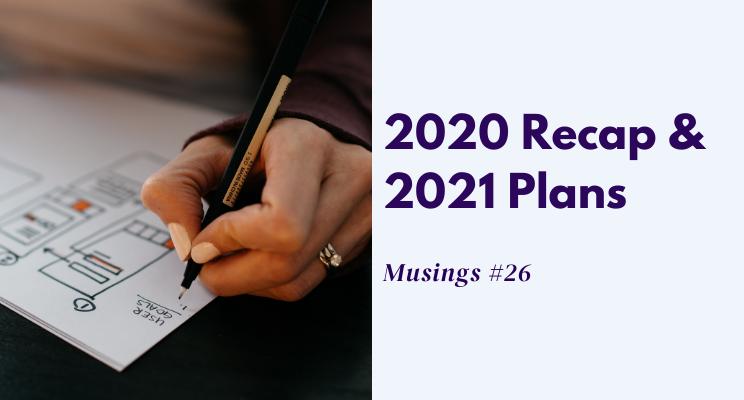 Musings #26: 2020 Recap & 2021 Plans