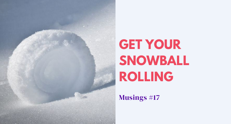Musings #17: Get Your Snowball Rolling