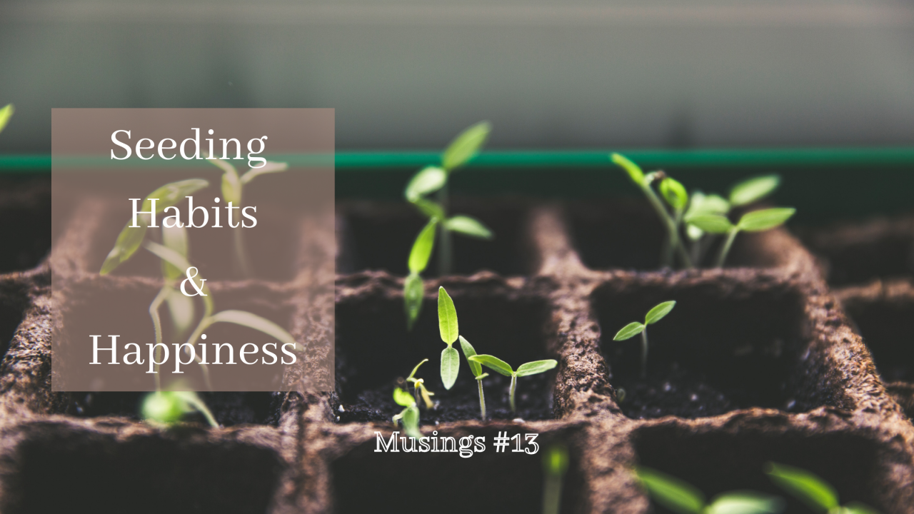 Musings #13: Seeding Habits and Happiness