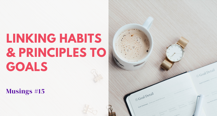 Musings #15: Linking Habits & Principles to Goals