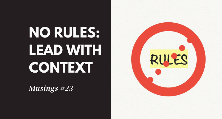 Musings #23: No Rules – Lead With Context